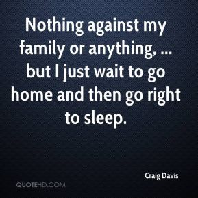 Craig Davis - Nothing against my family or anything, ... but I just wait to go home and then go right to sleep.