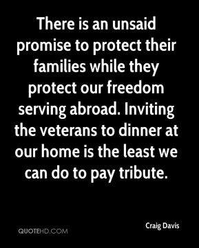 Craig Davis - There is an unsaid promise to protect their families while they protect our freedom serving abroad. Inviting the veterans to dinner at our home is the least we can do to pay tribute.