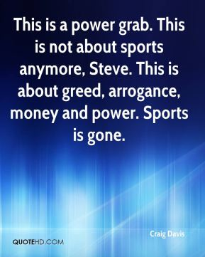 Craig Davis - This is a power grab. This is not about sports anymore, Steve. This is about greed, arrogance, money and power. Sports is gone.