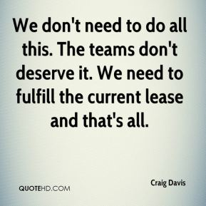 Craig Davis - We don't need to do all this. The teams don't deserve it. We need to fulfill the current lease and that's all.