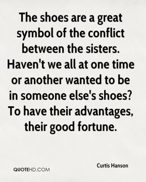 Curtis Hanson - The shoes are a great symbol of the conflict between the sisters. Haven't we all at one time or another wanted to be in someone else's shoes? To have their advantages, their good fortune.