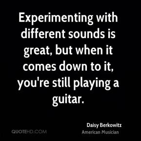 Experimenting with different sounds is great, but when it comes down to it, you're still playing a guitar.