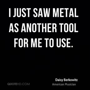 I just saw metal as another tool for me to use.