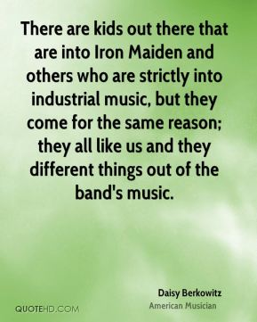 There are kids out there that are into Iron Maiden and others who are strictly into industrial music, but they come for the same reason; they all like us and they different things out of the band's music.