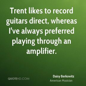Daisy Berkowitz - Trent likes to record guitars direct, whereas I've always preferred playing through an amplifier.