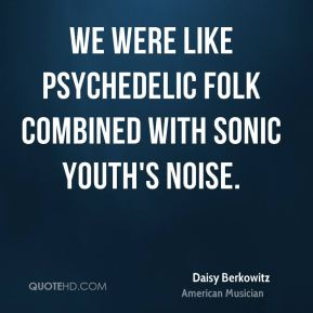 Daisy Berkowitz - We were like psychedelic folk combined with Sonic Youth's noise.
