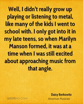 Well, I didn't really grow up playing or listening to metal, like many of the kids I went to school with. I only got into it in my late teens, so when Marilyn Manson formed, it was at a time when I was still excited about approaching music from that angle.