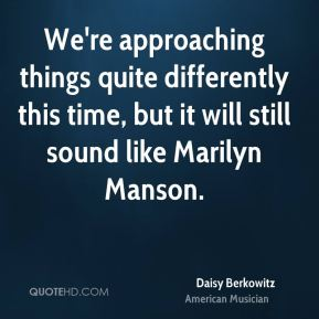We're approaching things quite differently this time, but it will still sound like Marilyn Manson.