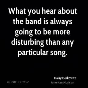 What you hear about the band is always going to be more disturbing than any particular song.