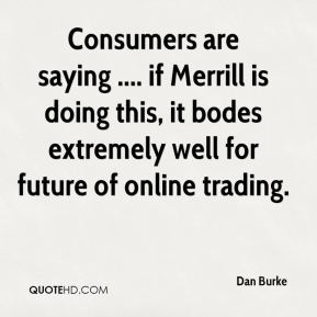 Dan Burke - Consumers are saying .... if Merrill is doing this, it bodes extremely well for future of online trading.