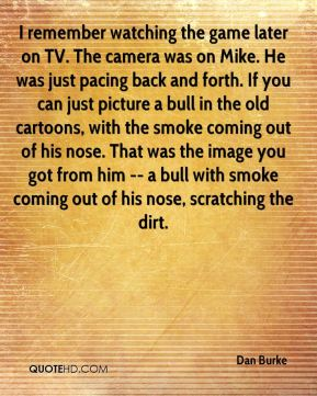 Dan Burke - I remember watching the game later on TV. The camera was on Mike. He was just pacing back and forth. If you can just picture a bull in the old cartoons, with the smoke coming out of his nose. That was the image you got from him -- a bull with smoke coming out of his nose, scratching the dirt.