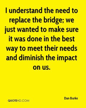 Dan Burke - I understand the need to replace the bridge; we just wanted to make sure it was done in the best way to meet their needs and diminish the impact on us.