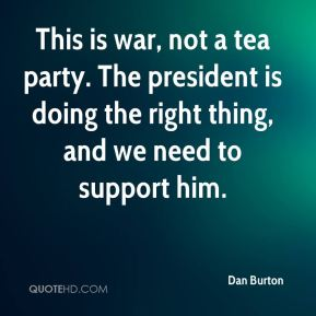 Dan Burton - This is war, not a tea party. The president is doing the right thing, and we need to support him.
