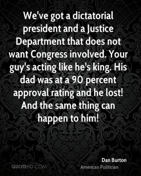 Dan Burton - We've got a dictatorial president and a Justice Department that does not want Congress involved. Your guy's acting like he's king. His dad was at a 90 percent approval rating and he lost! And the same thing can happen to him!