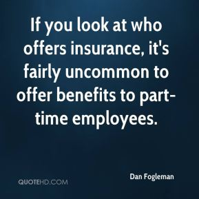 Dan Fogleman - If you look at who offers insurance, it's fairly uncommon to offer benefits to part-time employees.