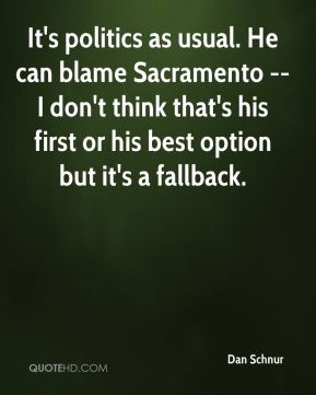 It's politics as usual. He can blame Sacramento -- I don't think that's his first or his best option but it's a fallback.