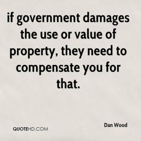 Dan Wood - if government damages the use or value of property, they need to compensate you for that.