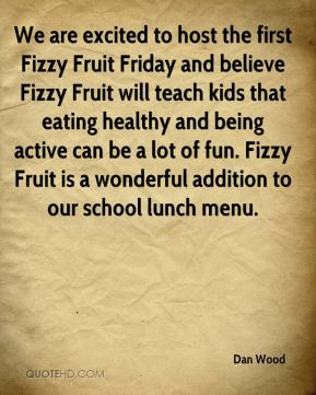 Dan Wood - We are excited to host the first Fizzy Fruit Friday and believe Fizzy Fruit will teach kids that eating healthy and being active can be a lot of fun. Fizzy Fruit is a wonderful addition to our school lunch menu.