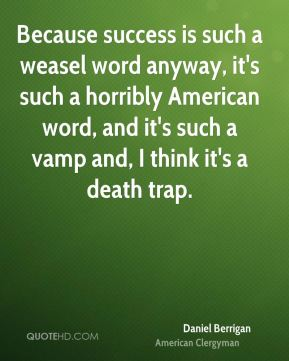 Daniel Berrigan - Because success is such a weasel word anyway, it's such a horribly American word, and it's such a vamp and, I think it's a death trap.