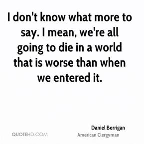 Daniel Berrigan - I don't know what more to say. I mean, we're all going to die in a world that is worse than when we entered it.