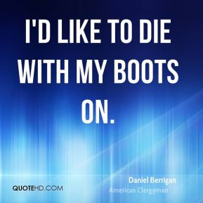 Daniel Berrigan - I'd like to die with my boots on.