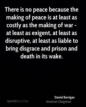 Daniel Berrigan - There is no peace because the making of peace is at least as costly as the making of war - at least as exigent, at least as disruptive, at least as liable to bring disgrace and prison and death in its wake.