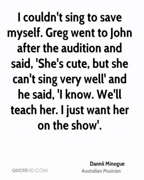 I couldn't sing to save myself. Greg went to John after the audition and said, 'She's cute, but she can't sing very well' and he said, 'I know. We'll teach her. I just want her on the show'.