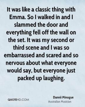It was like a classic thing with Emma. So I walked in and I slammed the door and everything fell off the wall on the set. It was my second or third scene and I was so embarrassed and scared and so nervous about what everyone would say, but everyone just packed up laughing.