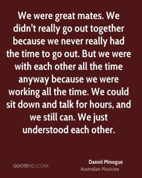 We were great mates. We didn't really go out together because we never really had the time to go out. But we were with each other all the time anyway because we were working all the time. We could sit down and talk for hours, and we still can. We just understood each other.