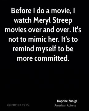Before I do a movie, I watch Meryl Streep movies over and over. It's not to mimic her. It's to remind myself to be more committed.