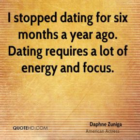 I stopped dating for six months a year ago. Dating requires a lot of energy and focus.