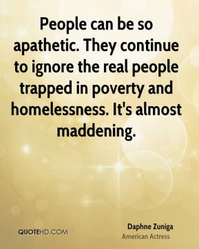 People can be so apathetic. They continue to ignore the real people trapped in poverty and homelessness. It's almost maddening.