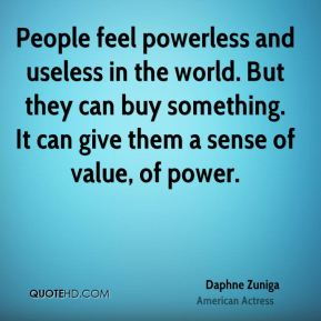 Daphne Zuniga - People feel powerless and useless in the world. But they can buy something. It can give them a sense of value, of power.