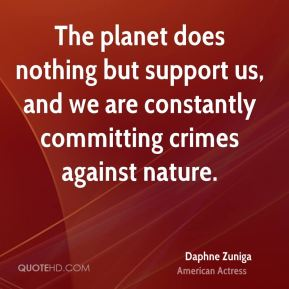 The planet does nothing but support us, and we are constantly committing crimes against nature.