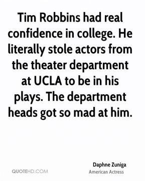 Daphne Zuniga - Tim Robbins had real confidence in college. He literally stole actors from the theater department at UCLA to be in his plays. The department heads got so mad at him.