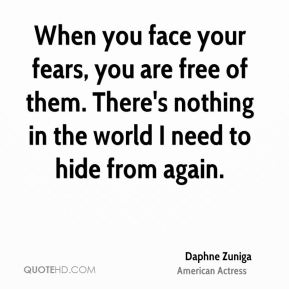 When you face your fears, you are free of them. There's nothing in the world I need to hide from again.