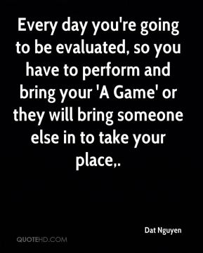 Dat Nguyen - Every day you're going to be evaluated, so you have to perform and bring your 'A Game' or they will bring someone else in to take your place.