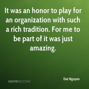 Dat Nguyen - It was an honor to play for an organization with such a rich tradition. For me to be part of it was just amazing.
