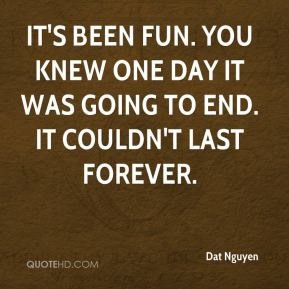 Dat Nguyen - It's been fun. You knew one day it was going to end. It couldn't last forever.