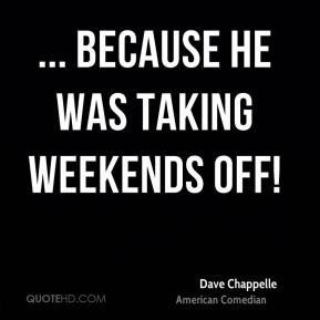 ... because he was taking weekends off!