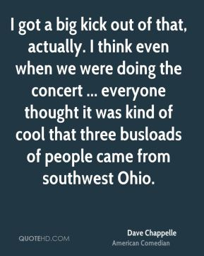 I got a big kick out of that, actually. I think even when we were doing the concert ... everyone thought it was kind of cool that three busloads of people came from southwest Ohio.