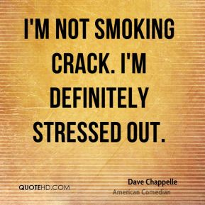 I'm not smoking crack. I'm definitely stressed out.
