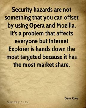 Dave Cole - Security hazards are not something that you can offset by using Opera and Mozilla. It's a problem that affects everyone but Internet Explorer is hands down the most targeted because it has the most market share.