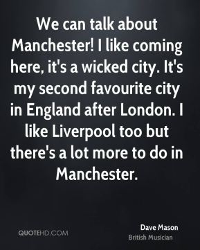 Dave Mason - We can talk about Manchester! I like coming here, it's a wicked city. It's my second favourite city in England after London. I like Liverpool too but there's a lot more to do in Manchester.