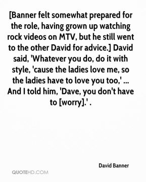 [Banner felt somewhat prepared for the role, having grown up watching rock videos on MTV, but he still went to the other David for advice.] David said, 'Whatever you do, do it with style, 'cause the ladies love me, so the ladies have to love you too,' ... And I told him, 'Dave, you don't have to [worry].' .