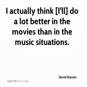 I actually think [I'll] do a lot better in the movies than in the music situations.