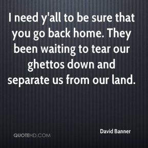 I need y'all to be sure that you go back home. They been waiting to tear our ghettos down and separate us from our land.