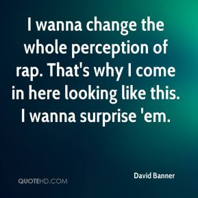 I wanna change the whole perception of rap. That's why I come in here looking like this. I wanna surprise 'em.