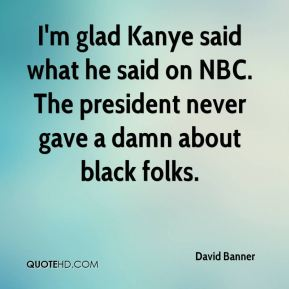 David Banner - I'm glad Kanye said what he said on NBC. The president never gave a damn about black folks.