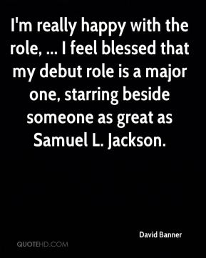 I'm really happy with the role, ... I feel blessed that my debut role is a major one, starring beside someone as great as Samuel L. Jackson.